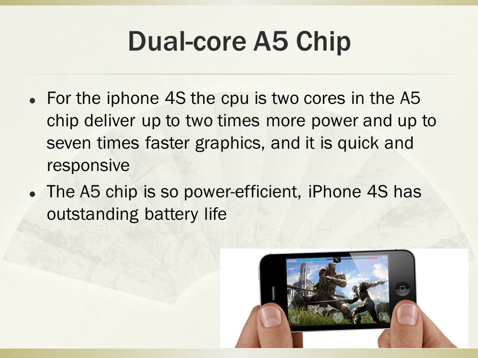 Dual-core A5 Chip For the iphone 4S the cpu is two cores in the A5 chip deliver up to two times more power and up to seven times faster graphics, and