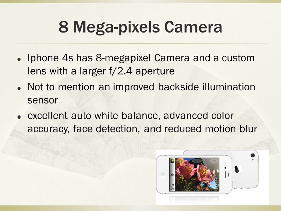 8 Mega-pixels Camera Iphone 4s has 8-megapixel Camera and a custom lens with a larger f/2.4 aperture Not to mention an improved backside illumination