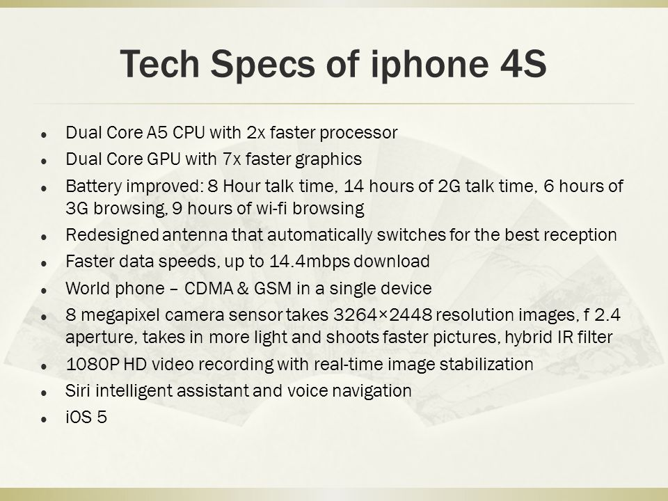 Tech Specs of iphone 4S Dual Core A5 CPU with 2x faster processor Dual Core GPU with 7x faster graphics Battery improved: 8 Hour talk time, 14 hours o