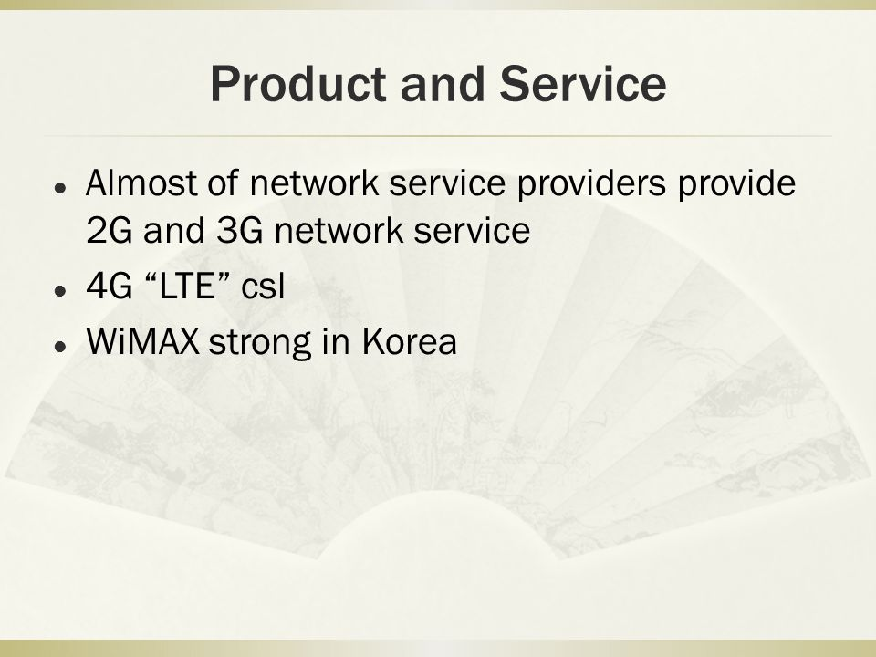 "Product and Service Almost of network service providers provide 2G and 3G network service 4G ""LTE"" csl WiMAX strong in Korea"