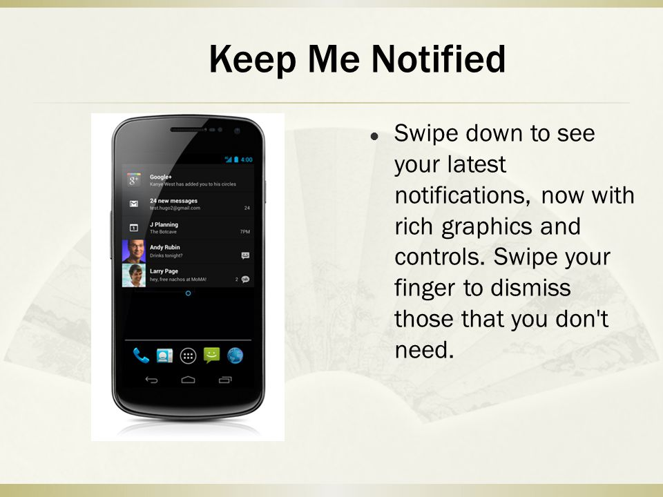 Swipe down to see your latest notifications, now with rich graphics and controls. Swipe your finger to dismiss those that you don't need. Keep Me Noti