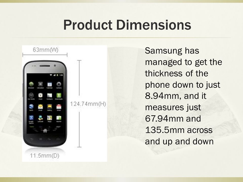 Product Dimensions Samsung has managed to get the thickness of the phone down to just 8.94mm, and it measures just 67.94mm and 135.5mm across and up a