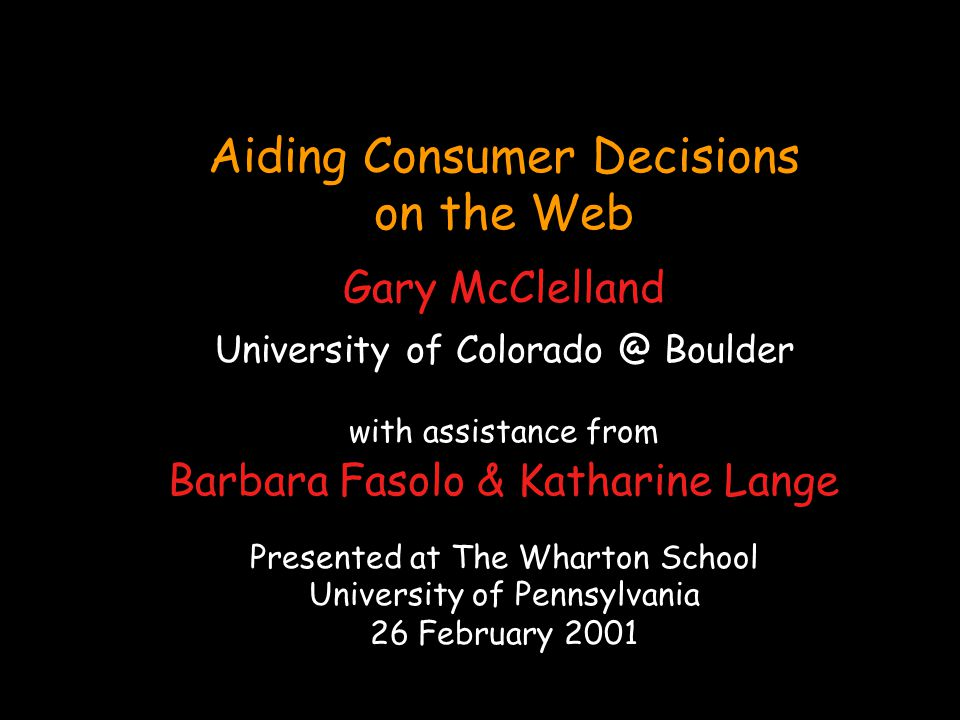 Aiding Consumer Decisions on the Web Gary McClelland University of Colorado @ Boulder with assistance from Barbara Fasolo & Katharine Lange Presented at The Wharton School University of Pennsylvania 26 February 2001