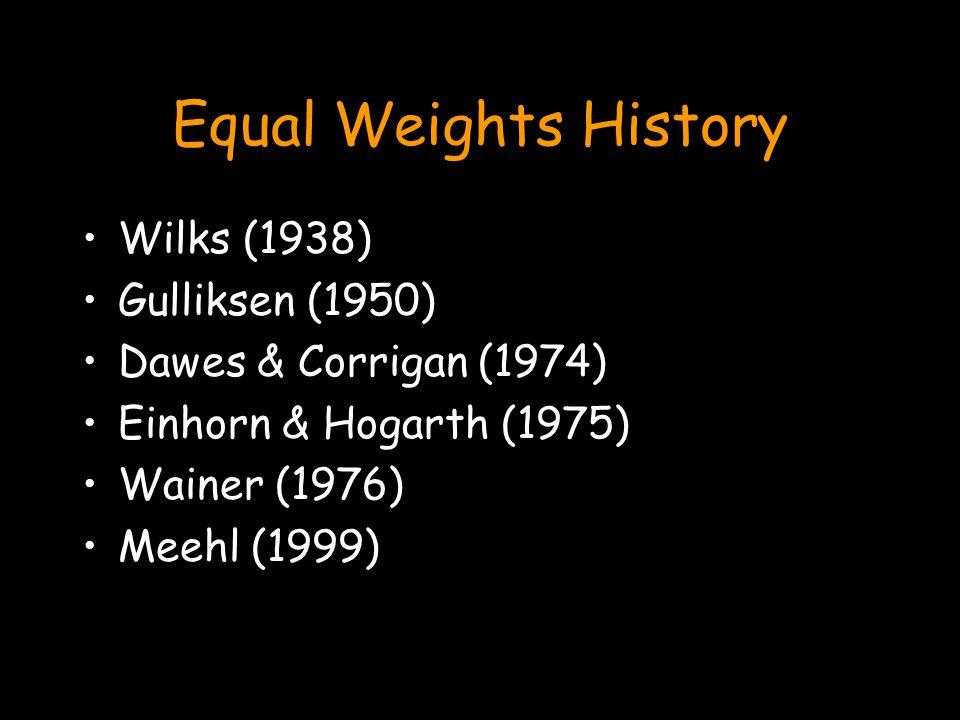 Equal Weights History Wilks (1938) Gulliksen (1950) Dawes & Corrigan (1974) Einhorn & Hogarth (1975) Wainer (1976) Meehl (1999)