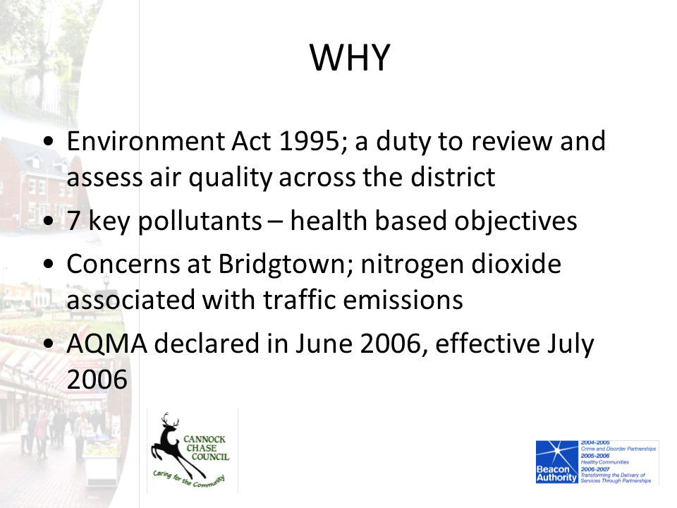 WHY Environment Act 1995; a duty to review and assess air quality across the district 7 key pollutants – health based objectives Concerns at Bridgtown; nitrogen dioxide associated with traffic emissions AQMA declared in June 2006, effective July 2006