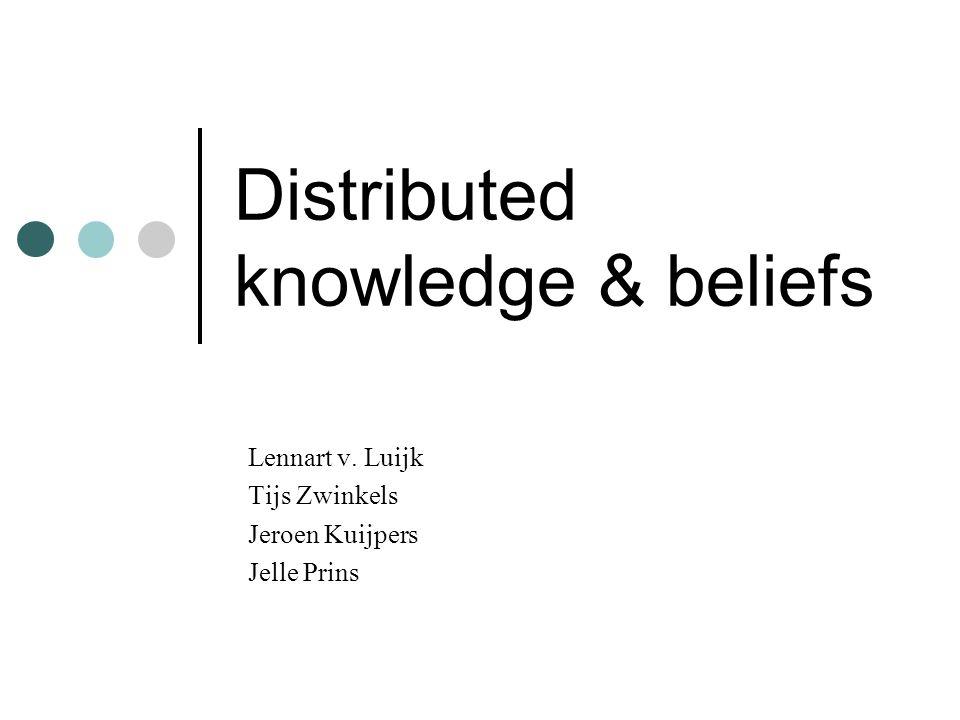 Distributed knowledge & beliefs Lennart v. Luijk Tijs Zwinkels Jeroen Kuijpers Jelle Prins