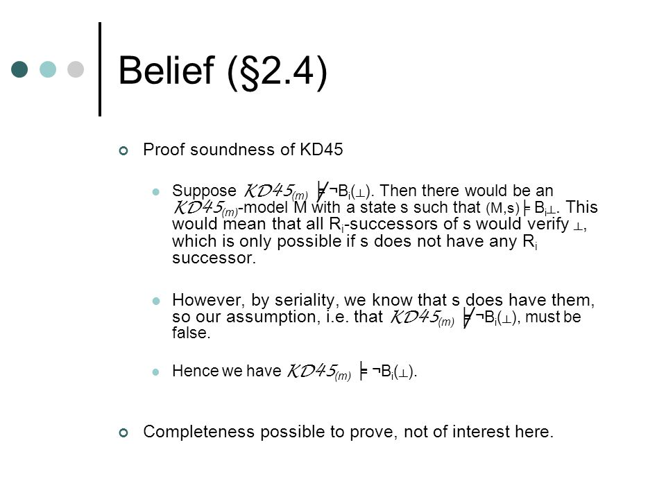 Belief (§2.4) Proof soundness of KD45 Suppose KD45 (m) ╞ ¬B i ( ┴ ).