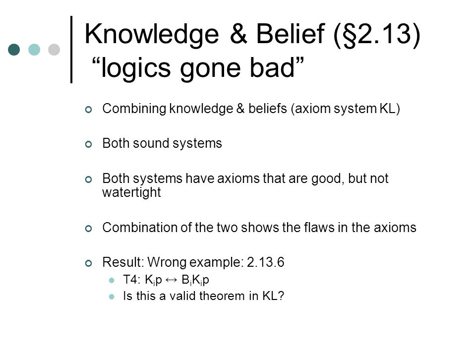 Knowledge & Belief (§2.13) logics gone bad Combining knowledge & beliefs (axiom system KL) Both sound systems Both systems have axioms that are good, but not watertight Combination of the two shows the flaws in the axioms Result: Wrong example: 2.13.6 T4: K i p ↔ B i K i p Is this a valid theorem in KL