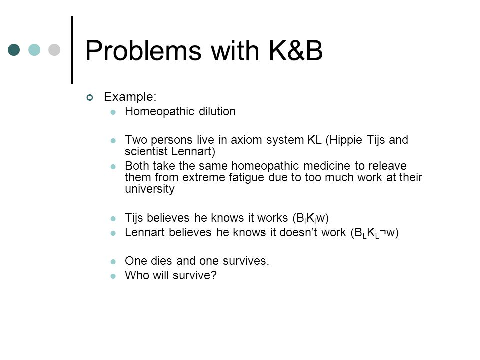 Problems with K&B Example: Homeopathic dilution Two persons live in axiom system KL (Hippie Tijs and scientist Lennart) Both take the same homeopathic medicine to releave them from extreme fatigue due to too much work at their university Tijs believes he knows it works (B t K t w) Lennart believes he knows it doesn't work (B L K L ¬w) One dies and one survives.