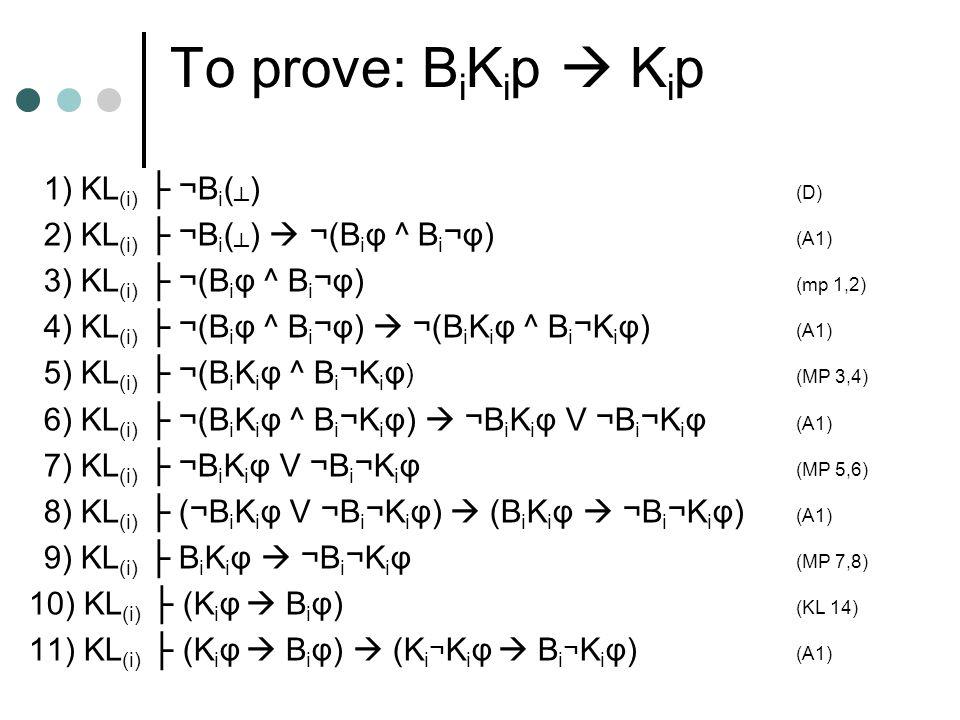 To prove: B i K i p  K i p 1) KL (i) ├ ¬B i ( ┴ ) (D) 2) KL (i) ├ ¬B i ( ┴ )  ¬(B i φ ^ B i ¬φ) (A1) 3) KL (i) ├ ¬(B i φ ^ B i ¬φ) (mp 1,2) 4) KL (i) ├ ¬(B i φ ^ B i ¬φ)  ¬(B i K i φ ^ B i ¬K i φ) (A1) 5) KL (i) ├ ¬(B i K i φ ^ B i ¬K i φ ) (MP 3,4) 6) KL (i) ├ ¬(B i K i φ ^ B i ¬K i φ)  ¬B i K i φ V ¬B i ¬K i φ (A1) 7) KL (i) ├ ¬B i K i φ V ¬B i ¬K i φ (MP 5,6) 8) KL (i) ├ (¬B i K i φ V ¬B i ¬K i φ)  (B i K i φ  ¬B i ¬K i φ) (A1) 9) KL (i) ├ B i K i φ  ¬B i ¬K i φ (MP 7,8) 10) KL (i) ├ (K i φ  B i φ) (KL 14) 11) KL (i) ├ (K i φ  B i φ)  (K i ¬ K i φ  B i ¬ K i φ) (A1)