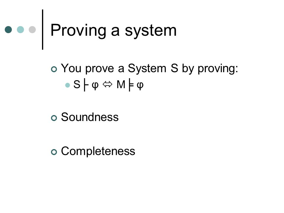 Proving a system You prove a System S by proving: S├ φ  M╞ φ Soundness Completeness