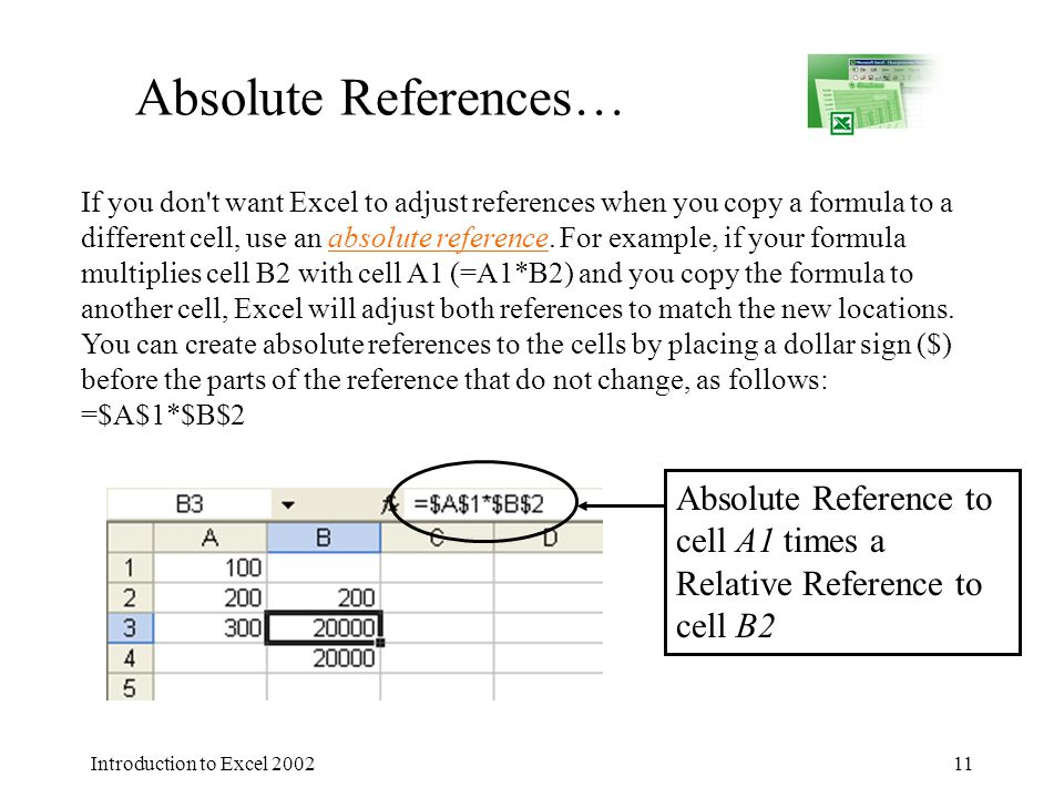 Introduction to Excel 200211 Absolute References… If you don t want Excel to adjust references when you copy a formula to a different cell, use an absolute reference.