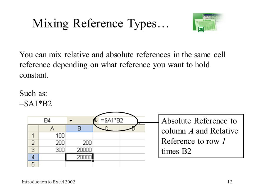 Introduction to Excel 200212 Mixing Reference Types… You can mix relative and absolute references in the same cell reference depending on what reference you want to hold constant.
