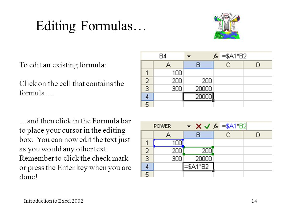 Introduction to Excel 200214 Editing Formulas… To edit an existing formula: Click on the cell that contains the formula… …and then click in the Formula bar to place your cursor in the editing box.