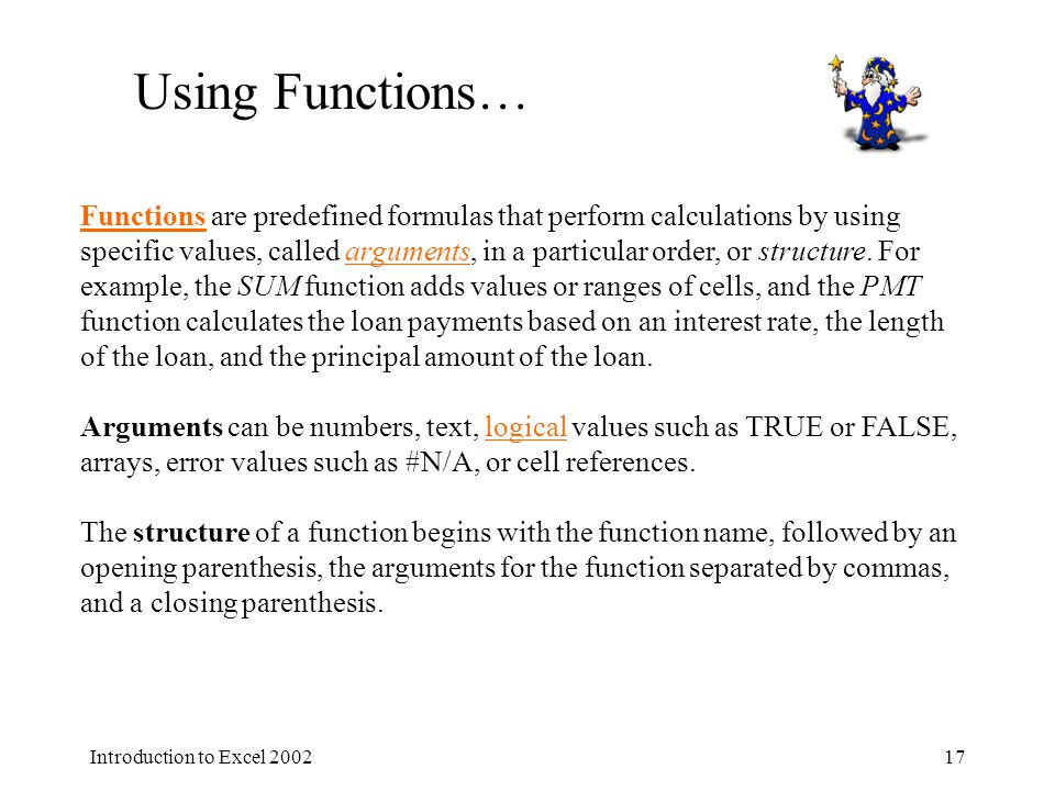 Introduction to Excel Using Functions… FunctionsFunctions are predefined formulas that perform calculations by using specific values, called arguments, in a particular order, or structure.