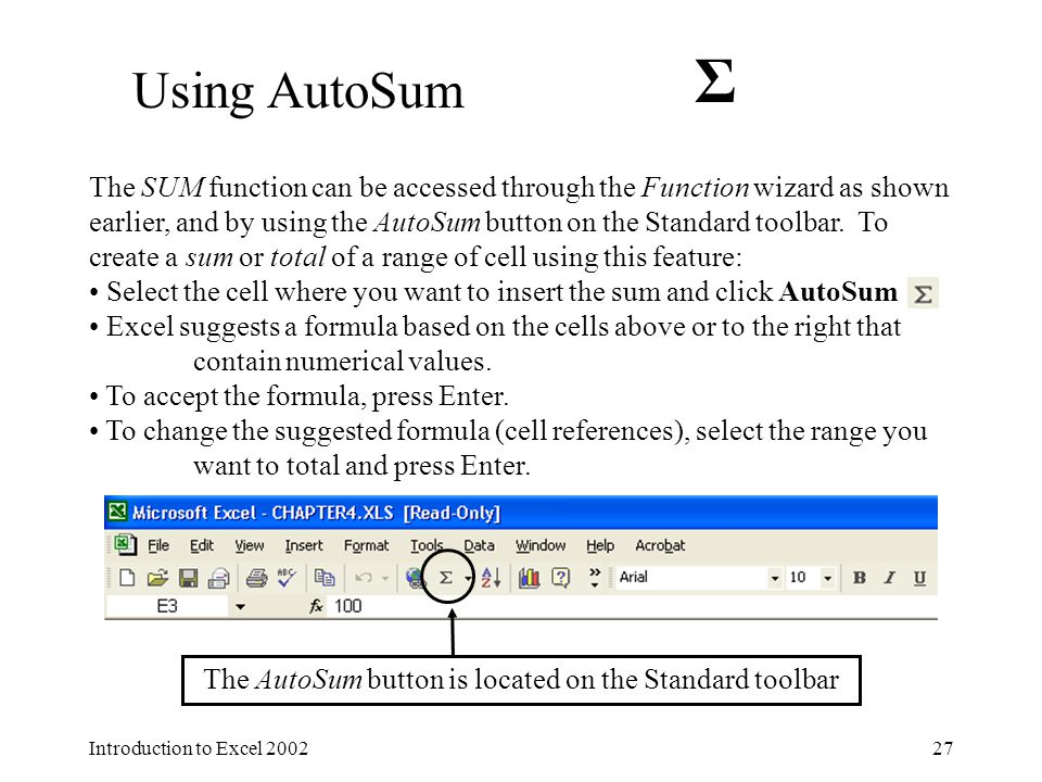 Introduction to Excel 200227 The SUM function can be accessed through the Function wizard as shown earlier, and by using the AutoSum button on the Standard toolbar.