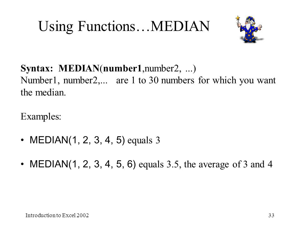 Introduction to Excel Using Functions…MEDIAN Syntax: MEDIAN(number1,number2,...) Number1, number2,...