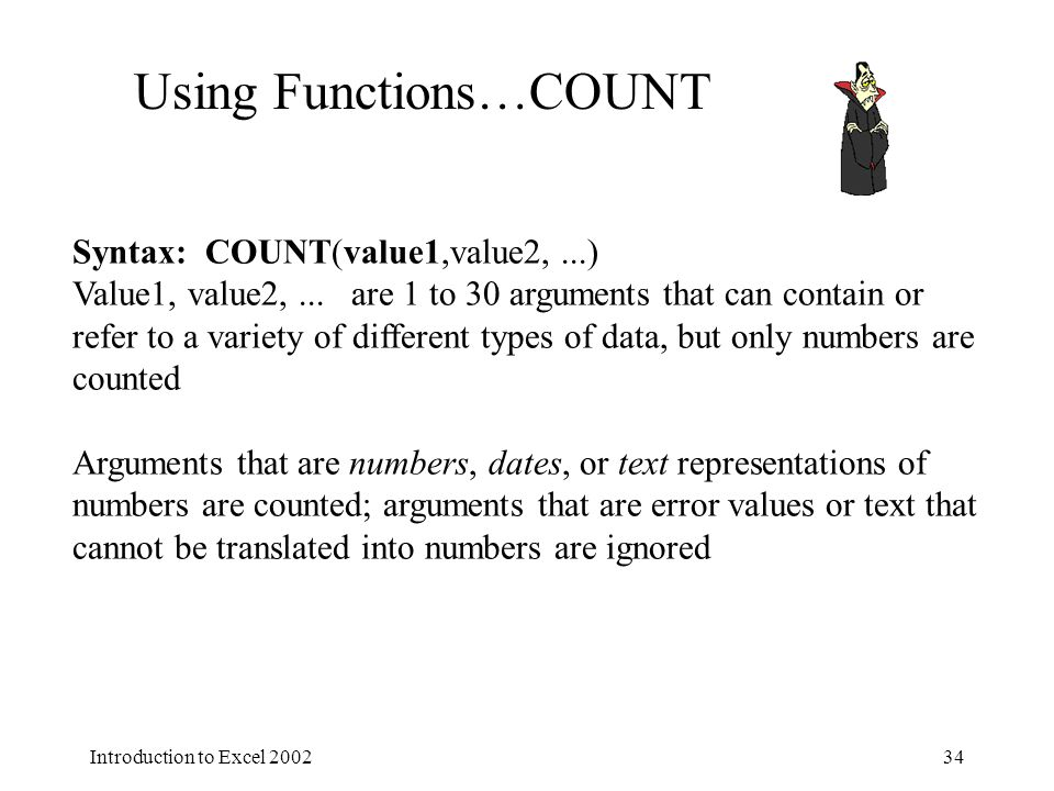 Introduction to Excel Using Functions…COUNT Syntax: COUNT(value1,value2,...) Value1, value2,...