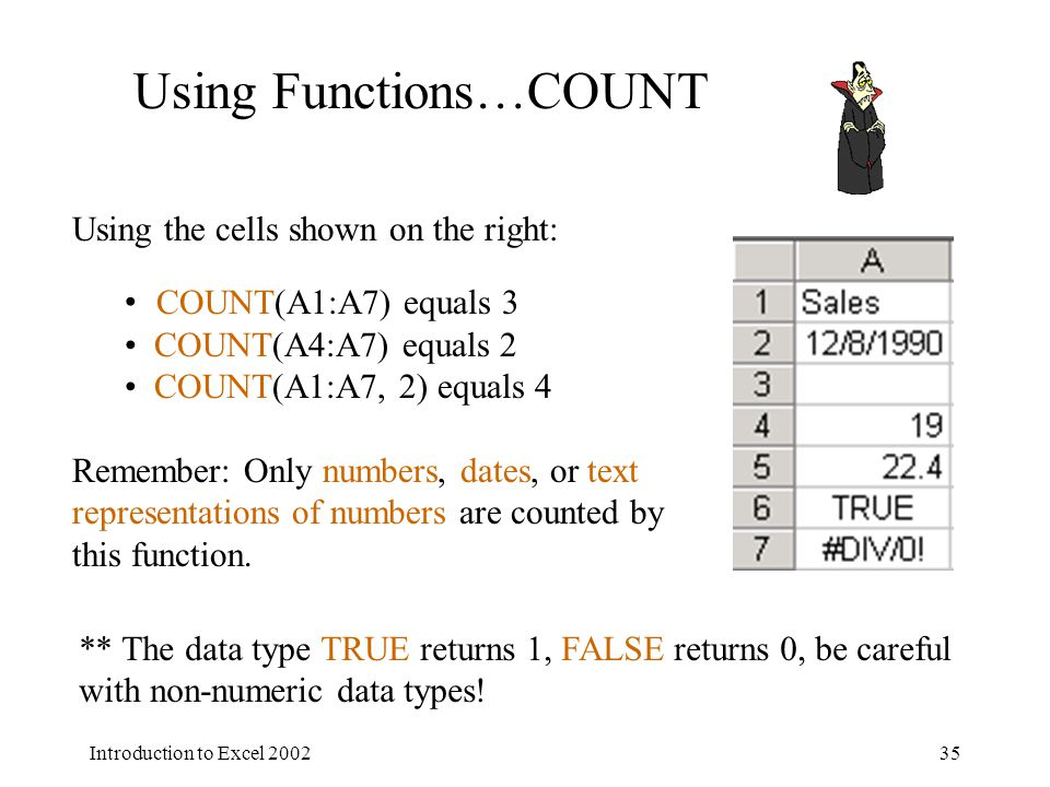 Introduction to Excel 200235 Using the cells shown on the right: COUNT(A1:A7) equals 3 COUNT(A4:A7) equals 2 COUNT(A1:A7, 2) equals 4 Remember: Only numbers, dates, or text representations of numbers are counted by this function.