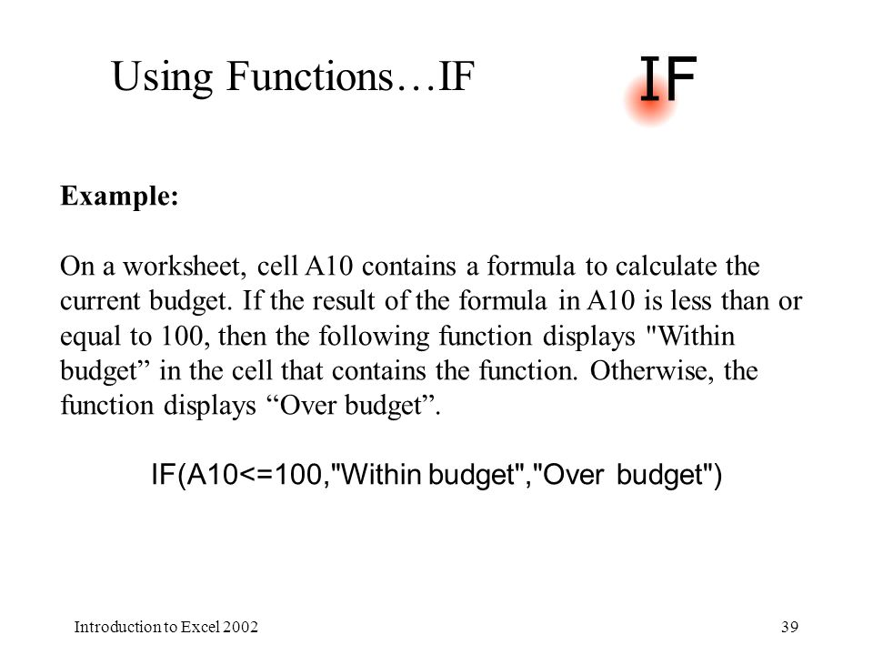 Introduction to Excel 200239 Using Functions…IF Example: On a worksheet, cell A10 contains a formula to calculate the current budget.