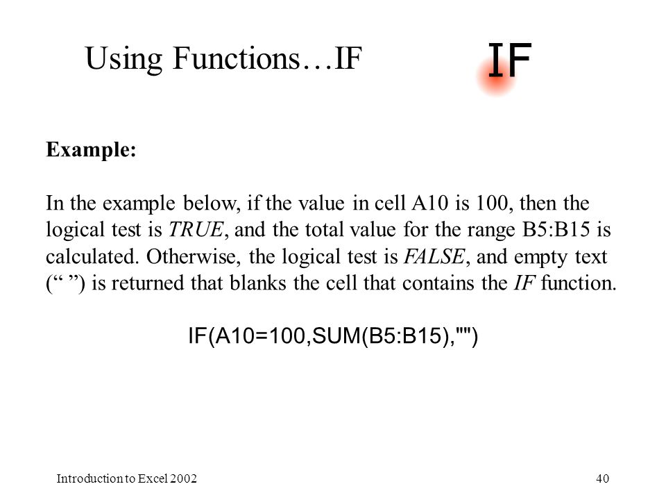 Introduction to Excel 200240 Using Functions…IF Example: In the example below, if the value in cell A10 is 100, then the logical test is TRUE, and the total value for the range B5:B15 is calculated.