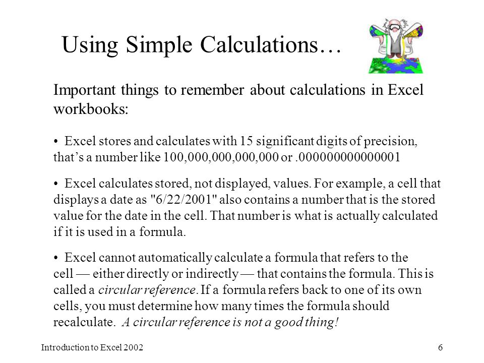 Introduction to Excel Using Simple Calculations… Important things to remember about calculations in Excel workbooks: Excel stores and calculates with 15 significant digits of precision, that's a number like 100,000,000,000,000 or Excel calculates stored, not displayed, values.