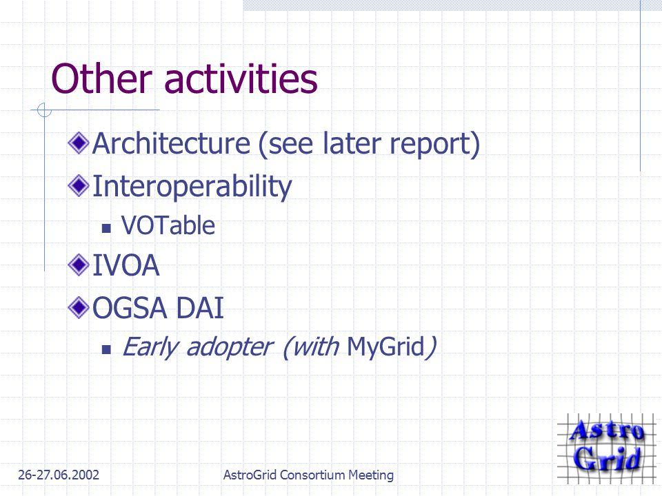 26-27.06.2002AstroGrid Consortium Meeting Other activities Architecture (see later report) Interoperability VOTable IVOA OGSA DAI Early adopter (with