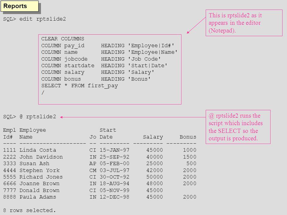 SQL> @ rptslide10 Fri Jun 23 page 1 List of Employees Job Employee Employee Start Code Id# Name Date Salary Bonus ----- ---------- -------------------- ---------- ------------ ----------- AP 3333 Susan Ash 05-FEB-00 $25,000.00 $500.00 ***** ------------ ----------- sum $25,000.00 $500.00 CI 1111 Linda Costa 15-JAN-97 $45,000.00 $1,000.00 7777 Donald Brown 05-NOV-99 $45,000.00 5555 Richard Jones 30-OCT-92 $50,000.00 $2,000.00 ***** ------------ ----------- sum $140,000.00 $3,000.00 CM 4444 Stephen York 03-JUL-97 $42,000.00 $2,000.00 ***** ------------ ----------- sum $42,000.00 $2,000.00 Fri Jun 23 page 2 List of Employees Job Employee Employee Start Code Id# Name Date Salary Bonus ----- ---------- -------------------- ---------- ------------ ----------- IN 2222 John Davidson 25-SEP-92 $40,000.00 $1,500.00 8888 Paula Adams 12-DEC-98 $45,000.00 $2,000.00 6666 Joanne Brown 18-AUG-94 $48,000.00 $2,000.00 ***** ------------ ----------- sum $133,000.00 $5,500.00 ------------ ----------- sum $340,000.00 $11,000.00 Reports