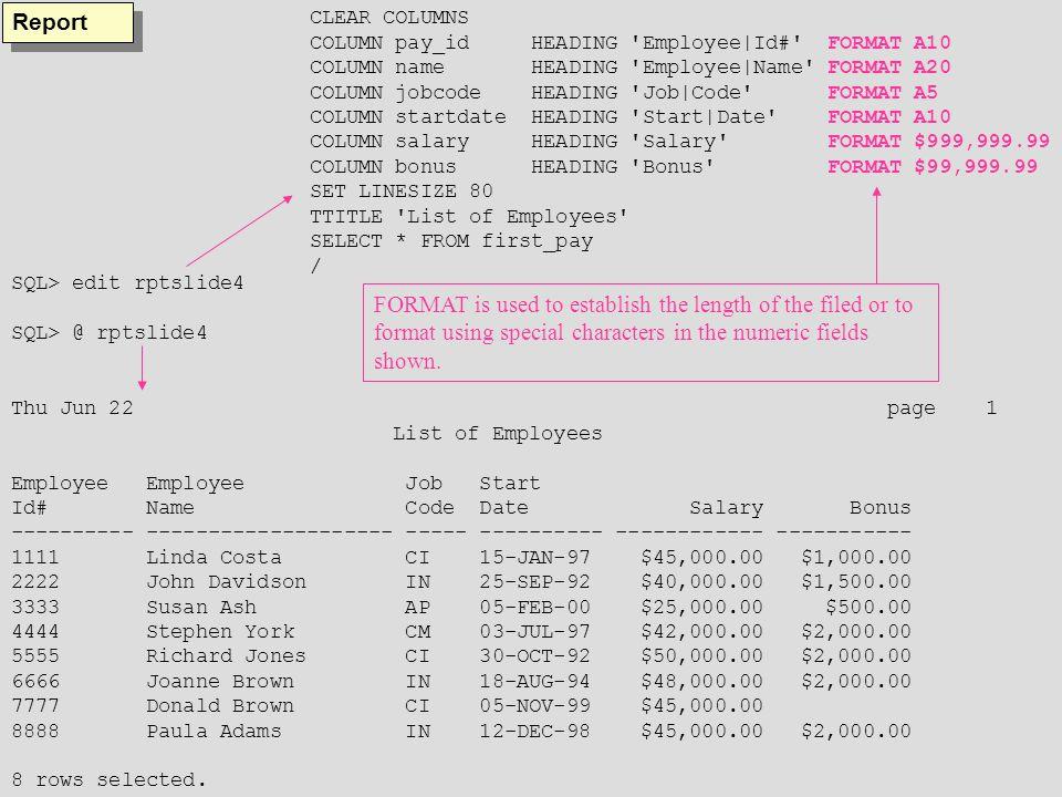 Reports Thu Jun 22 page 1 List of Employees Employee Employee Job Start Id# Name Code Date Salary Bonus ---------- -------------------- ----- ---------- ------------ ----------- 3333 Susan Ash AP 05-FEB-00 $25,000.00 $500.00 1111 Linda Costa CI 15-JAN-97 $45,000.00 $1,000.00 7777 Donald Brown 05-NOV-99 $45,000.00 5555 Richard Jones 30-OCT-92 $50,000.00 $2,000.00 4444 Stephen York CM 03-JUL-97 $42,000.00 $2,000.00 2222 John Davidson IN 25-SEP-92 $40,000.00 $1,500.00 8888 Paula Adams 12-DEC-98 $45,000.00 $2,000.00 6666 Joanne Brown 18-AUG-94 $48,000.00 $2,000.00 8 rows selected.
