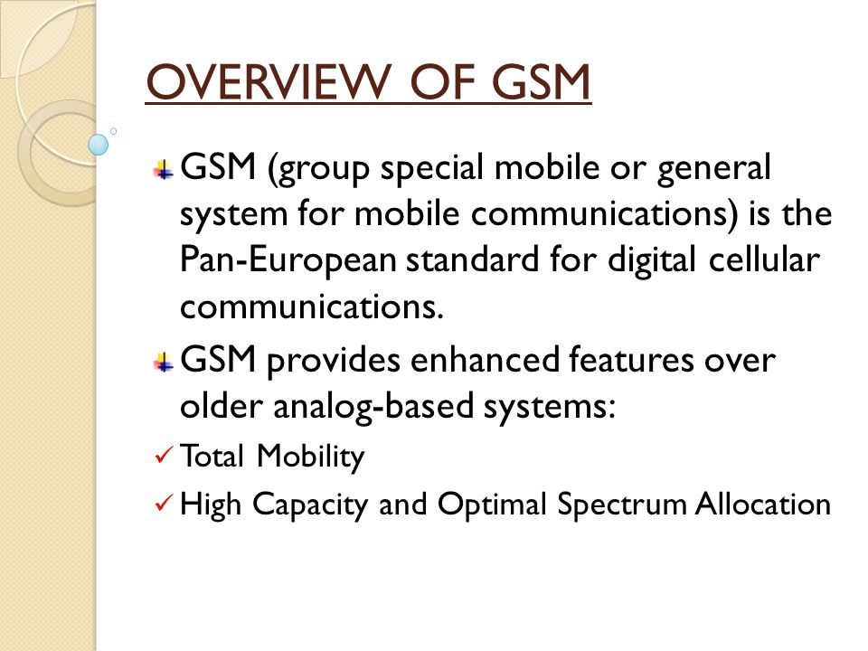 OVERVIEW OF GSM GSM (group special mobile or general system for mobile communications) is the Pan-European standard for digital cellular communications.