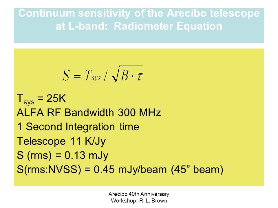 Arecibo 40th Anniversary Workshop--R. L. Brown Continuum sensitivity of the Arecibo telescope at L-band: Radiometer Equation T sys = 25K ALFA RF Bandw