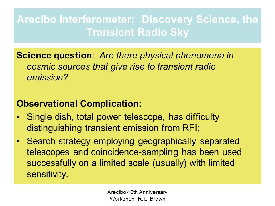 Arecibo Interferometer: Discovery Science, the Transient Radio Sky Science question: Are there physical phenomena in cosmic sources that give rise to transient radio emission.