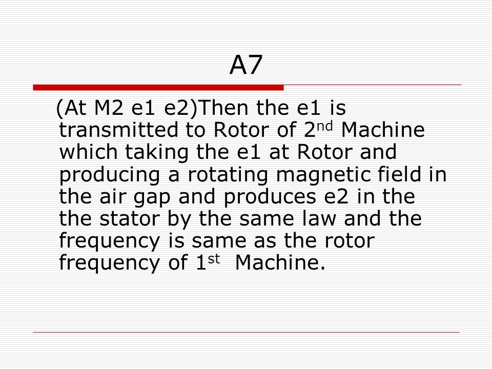A7 (At M2 e1 e2)Then the e1 is transmitted to Rotor of 2 nd Machine which taking the e1 at Rotor and producing a rotating magnetic field in the air gap and produces e2 in the the stator by the same law and the frequency is same as the rotor frequency of 1 st Machine.