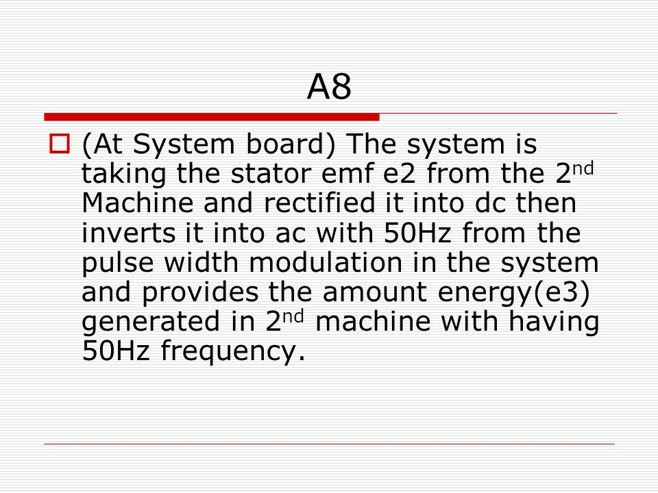 A8  (At System board) The system is taking the stator emf e2 from the 2 nd Machine and rectified it into dc then inverts it into ac with 50Hz from the pulse width modulation in the system and provides the amount energy(e3) generated in 2 nd machine with having 50Hz frequency.