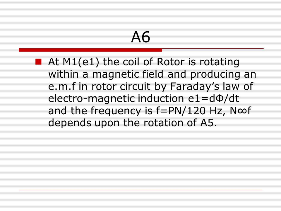 A6 At M1(e1) the coil of Rotor is rotating within a magnetic field and producing an e.m.f in rotor circuit by Faraday's law of electro-magnetic induction e1=dФ/dt and the frequency is f=PN/120 Hz, N∞f depends upon the rotation of A5.