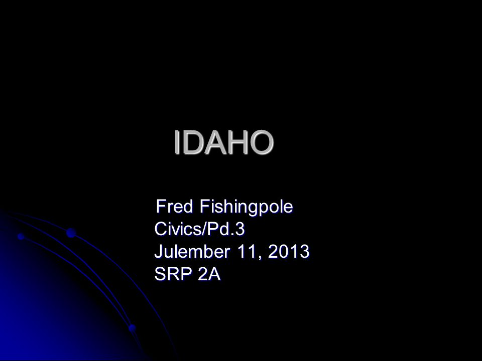 IDAHO Fred Fishingpole Fred Fishingpole Civics/Pd.3 Civics/Pd.3 Julember 11, 2013 Julember 11, 2013 SRP 2A SRP 2A