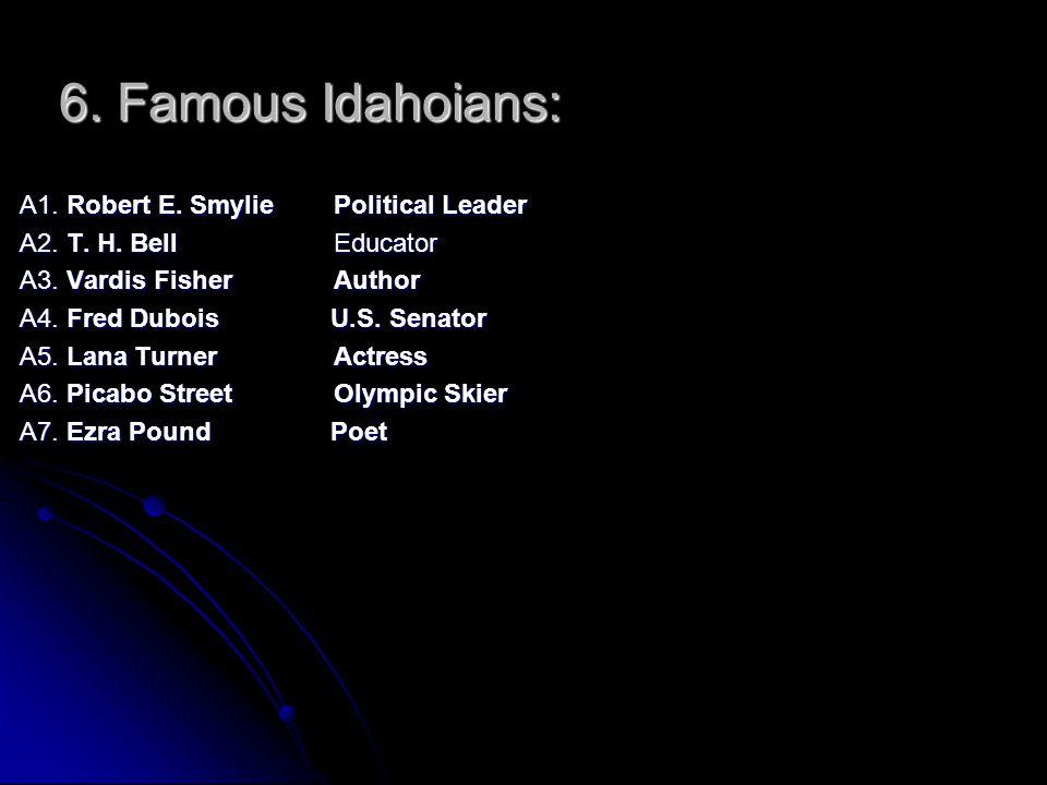 6. Famous Idahoians: A1. Robert E. SmyliePolitical Leader A2. T. H. Bell Educator A3. Vardis Fisher Author A4. Fred Dubois U.S. Senator A5. Lana Turne