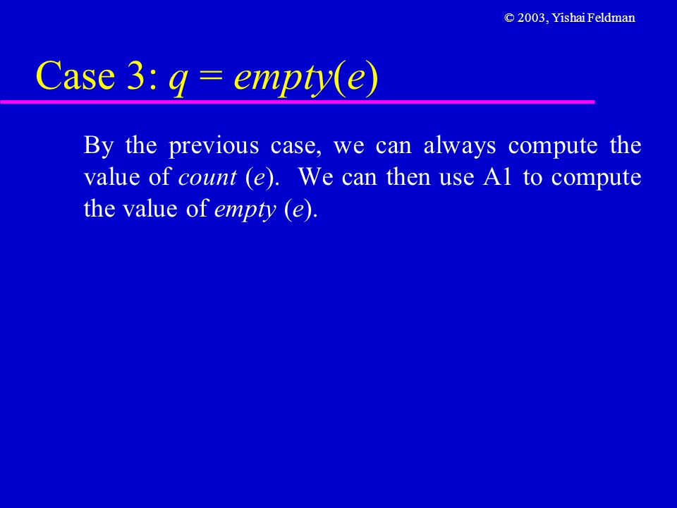 © 2003, Yishai Feldman Case 3: q = empty(e) By the previous case, we can always compute the value of count (e).