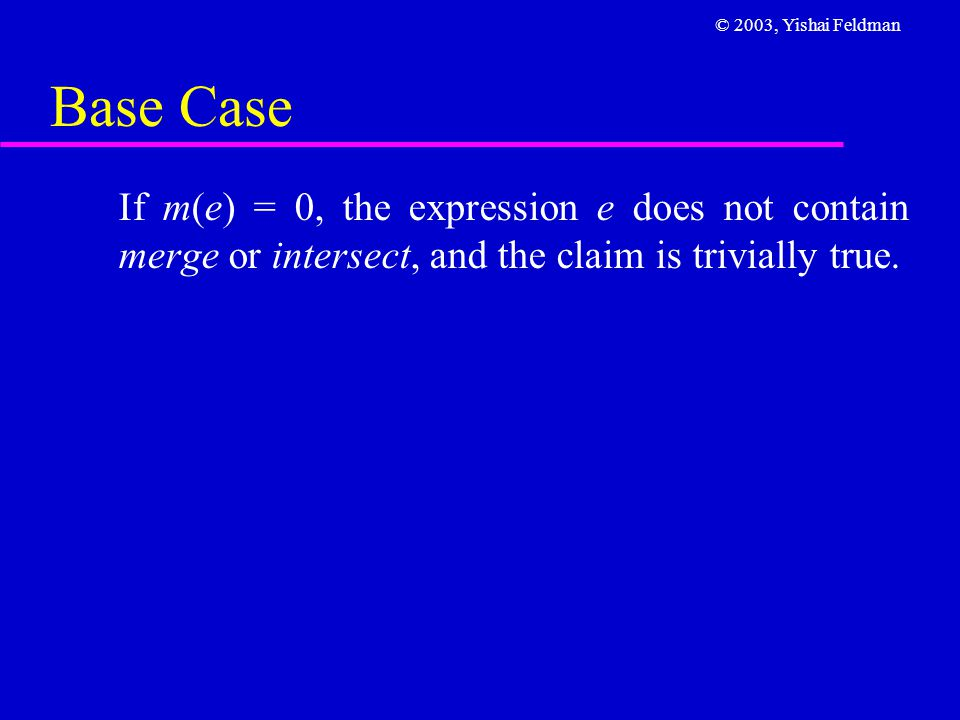 © 2003, Yishai Feldman Base Case If m(e) = 0, the expression e does not contain merge or intersect, and the claim is trivially true.