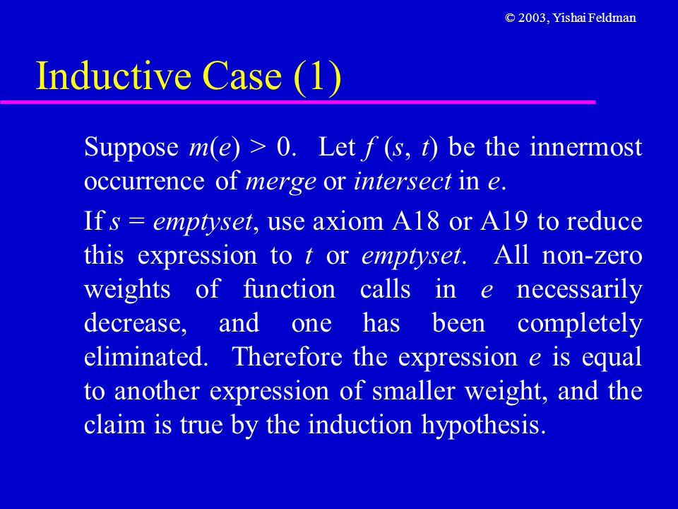 © 2003, Yishai Feldman Inductive Case (1) Suppose m(e) > 0. Let f (s, t) be the innermost occurrence of merge or intersect in e. If s = emptyset, use