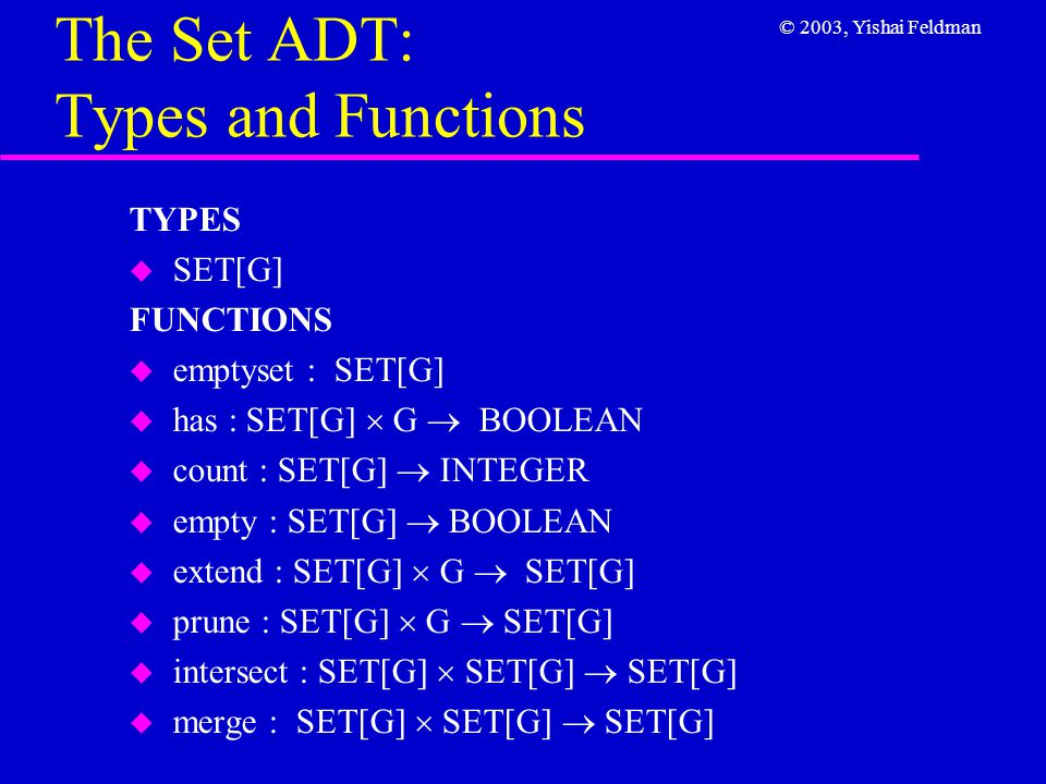 © 2003, Yishai Feldman The Set ADT: Axioms, Part 1 AXIOMS A1  empty (s)  count (s) = 0 A2  count (emptyset) = 0 A3  not has (emptyset, x) A4  has (s, x)  extend (s, x) = s A5  not has (s, x)  count (extend (s, x)) = count (s) + 1 A6  has (extend (s, x), y)  has (s, y) or x = y A7  not has (s, x)  prune (s, x) = s A8  has (s, x)  count (prune (s, x)) = count (s) – 1 A9  has (prune (s, x), y)  has (s, y) and x  y A10  has (merge(s, t), x)  has (s, x) or has (t, x) A11  has (intersect (s, t), x)  has (s, x) and has (t, x)