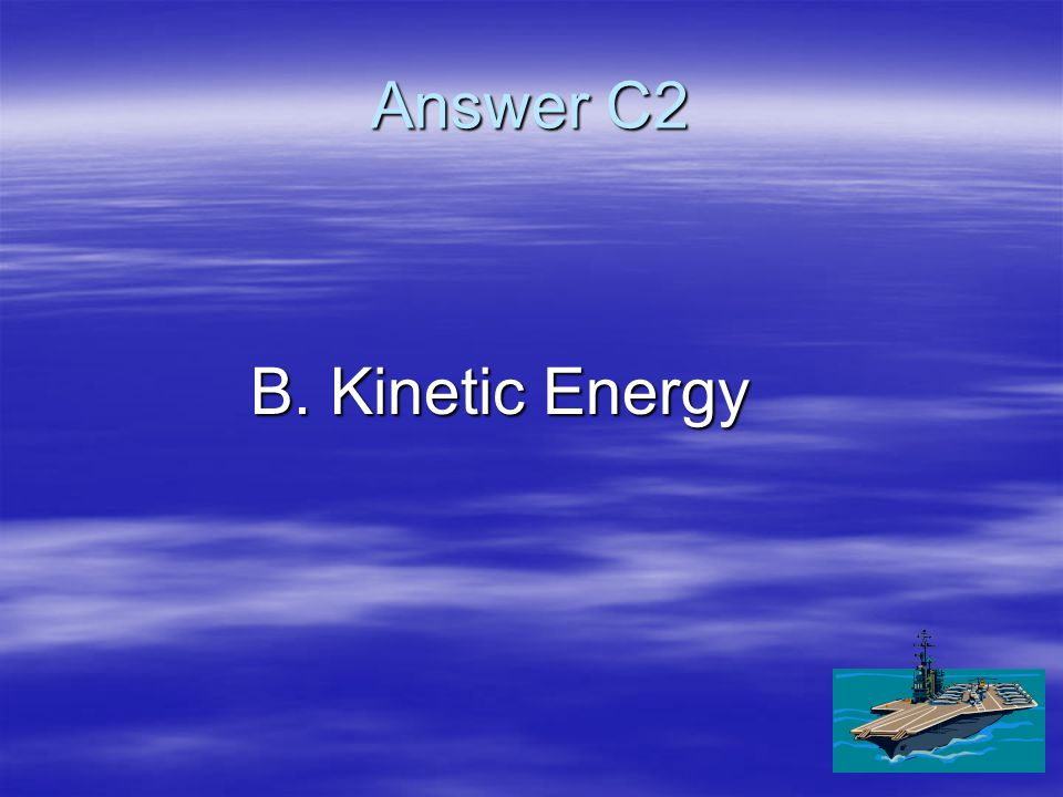 C2   The type of energy that objects in motion possess is called - A.