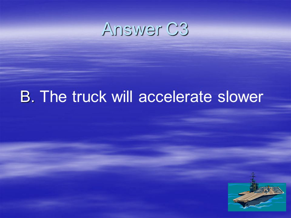 C3 Compare the acceleration of a large truck to the acceleration of a small car if the same force were applied to each.