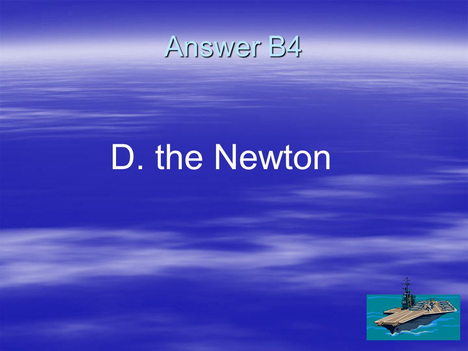 B4 The unit of force is ____. A. A.m/s B. B.the hertz C. C.the joule D. D.the Newton
