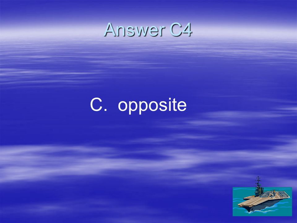 C4 Every force has a(n) ____ force. A. A.reaction B. B.long-range C. C.opposite D. D.accelerating
