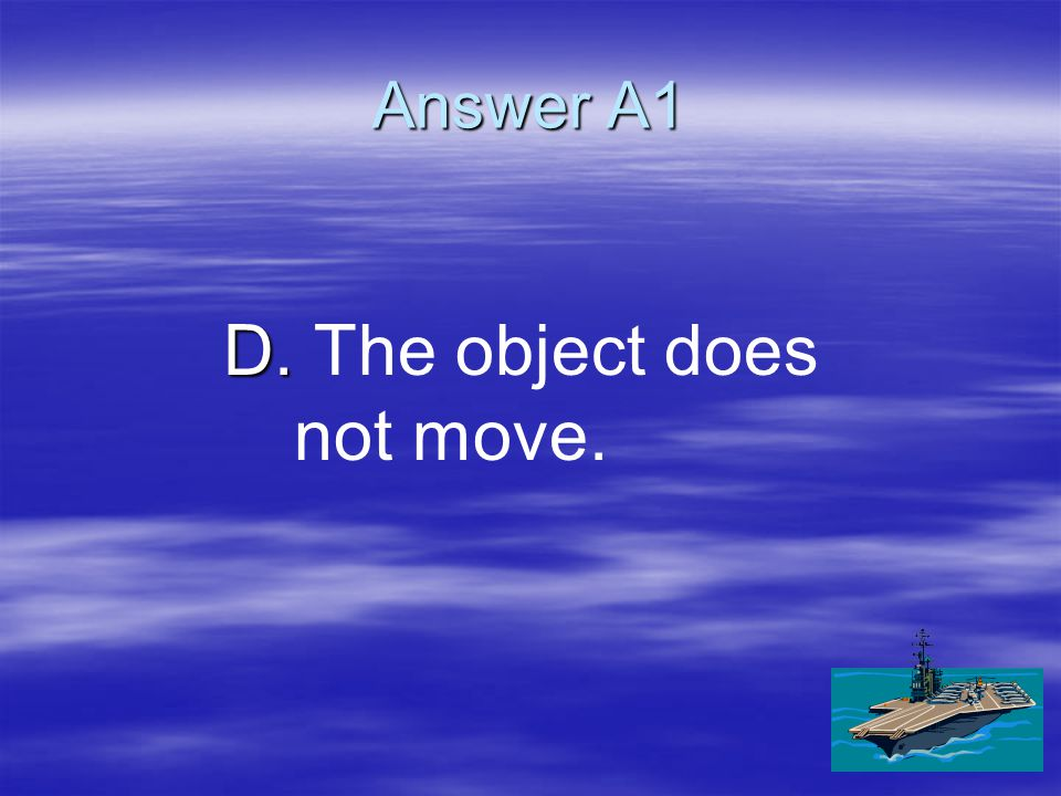Answer A1 D. D. The object does not move.
