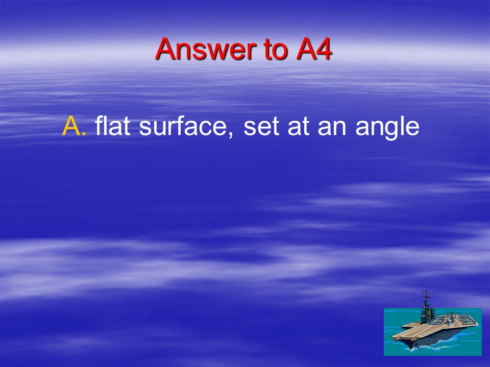 A4 An inclined plane is a: A. A.flat surface, set at an angle B.
