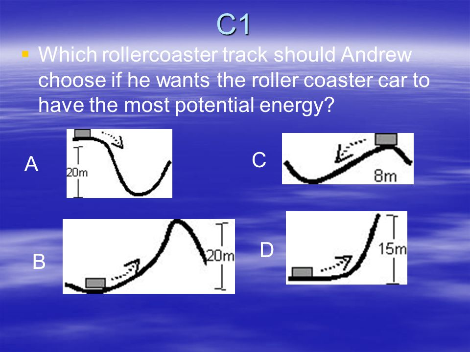 C1   Which rollercoaster track should Andrew choose if he wants the roller coaster car to have the most potential energy.