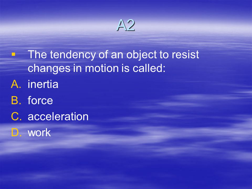 A2   The tendency of an object to resist changes in motion is called: A.