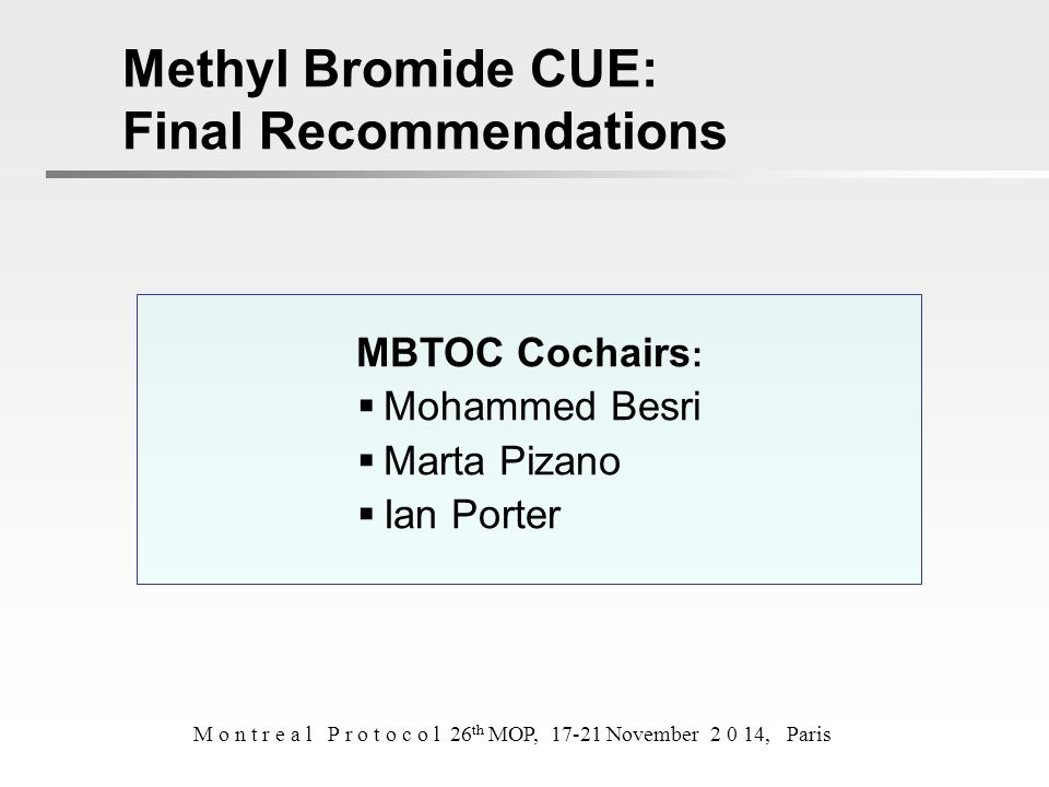 MBTOC Cochairs :  Mohammed Besri  Marta Pizano  Ian Porter Methyl Bromide CUE: Final Recommendations M o n t r e a l P r o t o c o l 26 th MOP, 17-